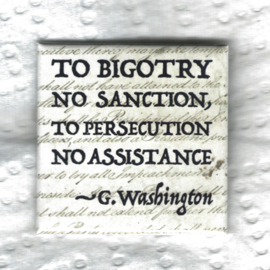 to bigotry no sanction, to persecution no assistance. G. Washington